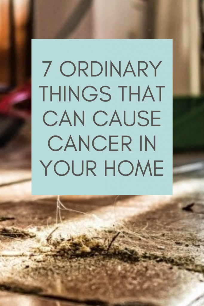 7 Ordinary Things That Can Cause Cancer In Your Home